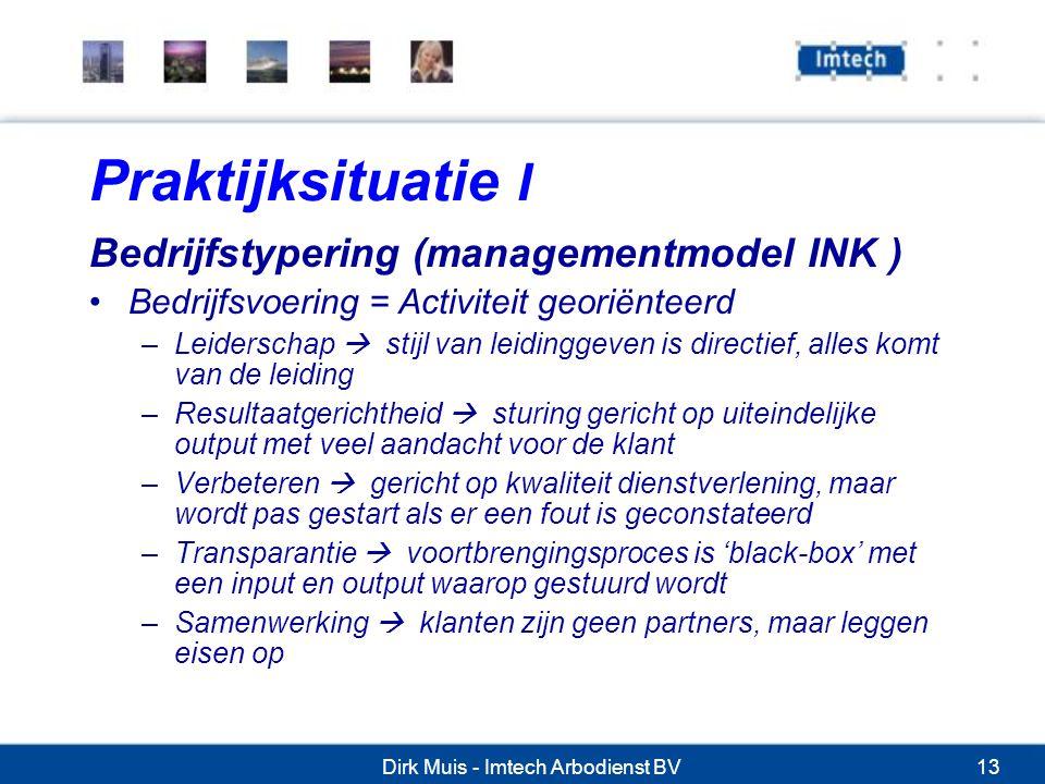 Dirk Muis - Imtech Arbodienst BV13 Praktijksituatie I Bedrijfstypering (managementmodel INK ) Bedrijfsvoering = Activiteit georiënteerd –Leiderschap  stijl van leidinggeven is directief, alles komt van de leiding –Resultaatgerichtheid  sturing gericht op uiteindelijke output met veel aandacht voor de klant –Verbeteren  gericht op kwaliteit dienstverlening, maar wordt pas gestart als er een fout is geconstateerd –Transparantie  voortbrengingsproces is 'black-box' met een input en output waarop gestuurd wordt –Samenwerking  klanten zijn geen partners, maar leggen eisen op