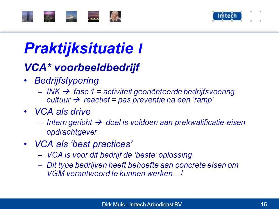 Dirk Muis - Imtech Arbodienst BV15 Praktijksituatie I VCA* voorbeeldbedrijf Bedrijfstypering –INK  fase 1 = activiteit georiënteerde bedrijfsvoering cultuur  reactief = pas preventie na een 'ramp' VCA als drive –Intern gericht  doel is voldoen aan prekwalificatie-eisen opdrachtgever VCA als 'best practices' –VCA is voor dit bedrijf de 'beste' oplossing –Dit type bedrijven heeft behoefte aan concrete eisen om VGM verantwoord te kunnen werken…!