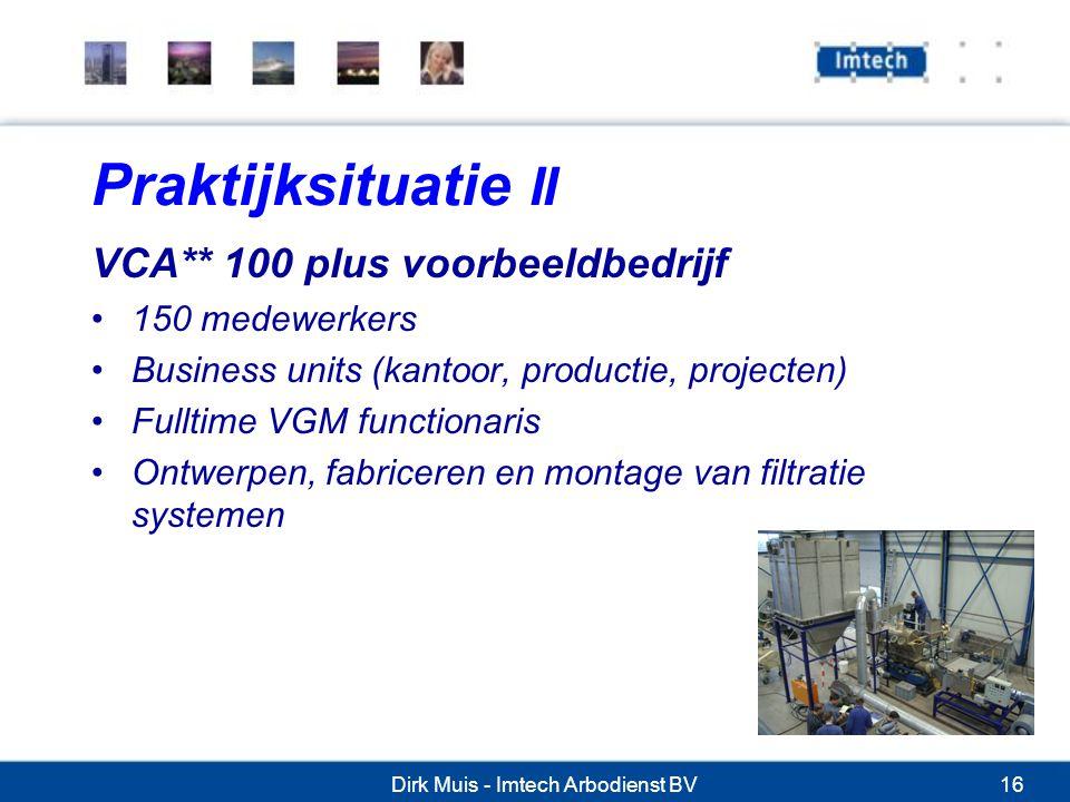 Dirk Muis - Imtech Arbodienst BV16 Praktijksituatie II VCA** 100 plus voorbeeldbedrijf 150 medewerkers Business units (kantoor, productie, projecten) Fulltime VGM functionaris Ontwerpen, fabriceren en montage van filtratie systemen