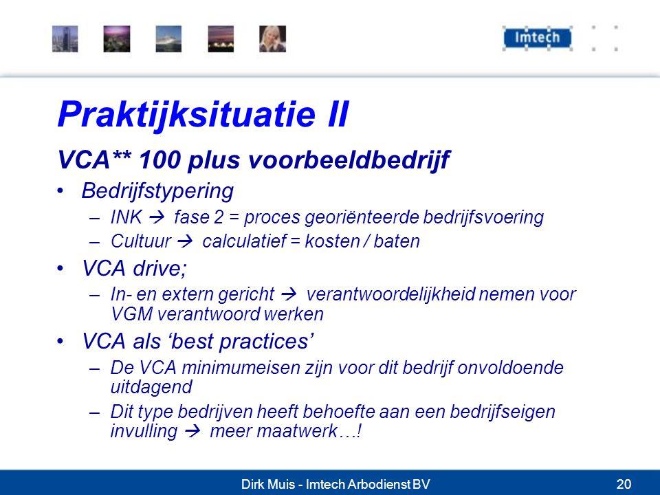 Dirk Muis - Imtech Arbodienst BV20 Praktijksituatie II VCA** 100 plus voorbeeldbedrijf Bedrijfstypering –INK  fase 2 = proces georiënteerde bedrijfsvoering –Cultuur  calculatief = kosten / baten VCA drive; –In- en extern gericht  verantwoordelijkheid nemen voor VGM verantwoord werken VCA als 'best practices' –De VCA minimumeisen zijn voor dit bedrijf onvoldoende uitdagend –Dit type bedrijven heeft behoefte aan een bedrijfseigen invulling  meer maatwerk…!