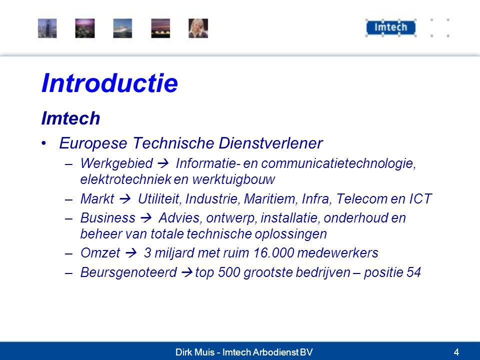 Dirk Muis - Imtech Arbodienst BV4 Introductie Imtech Europese Technische Dienstverlener –Werkgebied  Informatie- en communicatietechnologie, elektrotechniek en werktuigbouw –Markt  Utiliteit, Industrie, Maritiem, Infra, Telecom en ICT –Business  Advies, ontwerp, installatie, onderhoud en beheer van totale technische oplossingen –Omzet  3 miljard met ruim 16.000 medewerkers –Beursgenoteerd  top 500 grootste bedrijven – positie 54