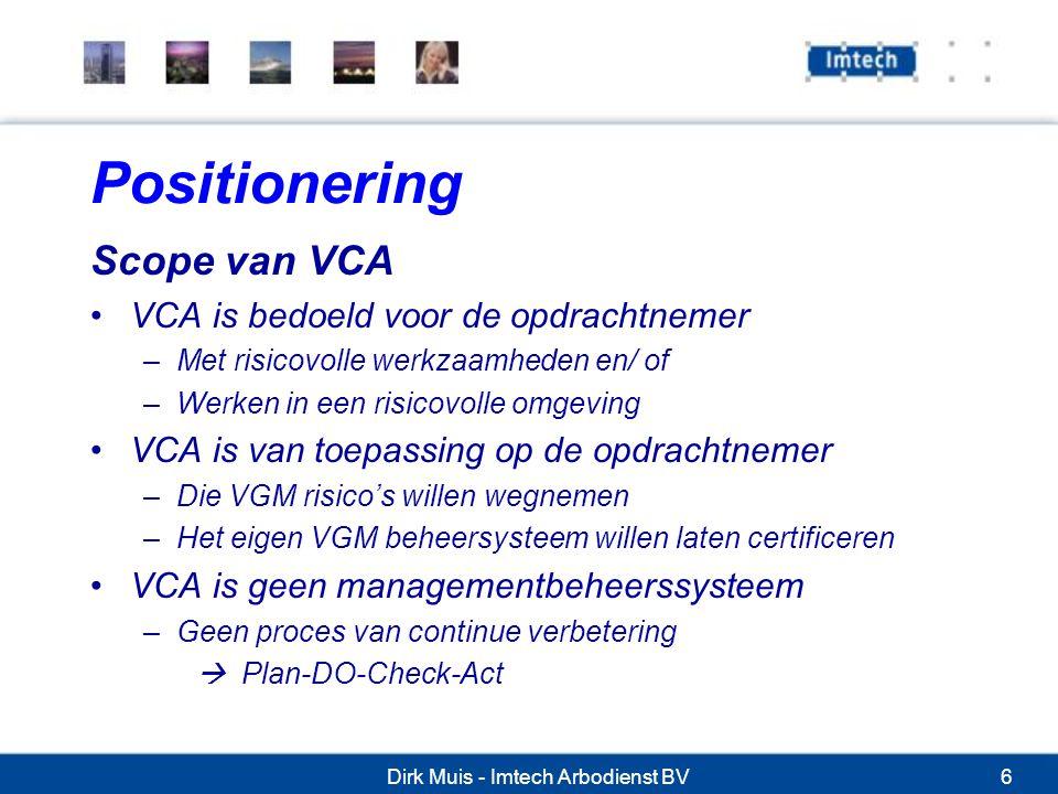 Dirk Muis - Imtech Arbodienst BV6 Positionering Scope van VCA VCA is bedoeld voor de opdrachtnemer –Met risicovolle werkzaamheden en/ of –Werken in een risicovolle omgeving VCA is van toepassing op de opdrachtnemer –Die VGM risico's willen wegnemen –Het eigen VGM beheersysteem willen laten certificeren VCA is geen managementbeheerssysteem –Geen proces van continue verbetering  Plan-DO-Check-Act