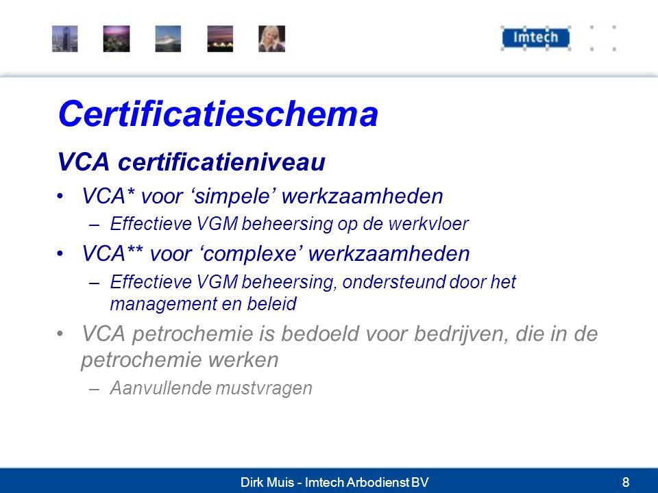 Dirk Muis - Imtech Arbodienst BV8 Certificatieschema VCA certificatieniveau VCA* voor 'simpele' werkzaamheden –Effectieve VGM beheersing op de werkvloer VCA** voor 'complexe' werkzaamheden –Effectieve VGM beheersing, ondersteund door het management en beleid VCA petrochemie is bedoeld voor bedrijven, die in de petrochemie werken –Aanvullende mustvragen