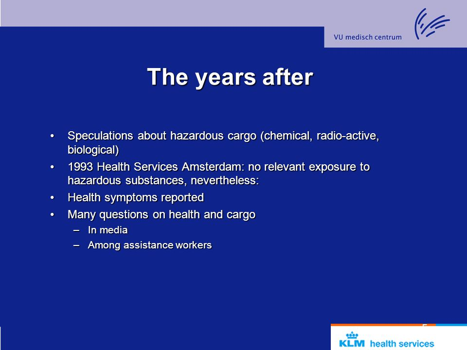 5 The years after Speculations about hazardous cargo (chemical, radio-active, biological)Speculations about hazardous cargo (chemical, radio-active, biological) 1993 Health Services Amsterdam: no relevant exposure to hazardous substances, nevertheless:1993 Health Services Amsterdam: no relevant exposure to hazardous substances, nevertheless: Health symptoms reportedHealth symptoms reported Many questions on health and cargoMany questions on health and cargo –In media –Among assistance workers