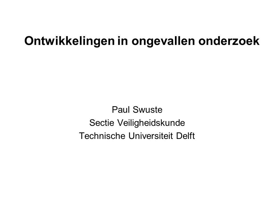 Ontwikkelingen in ongevallen onderzoek Paul Swuste Sectie Veiligheidskunde Technische Universiteit Delft