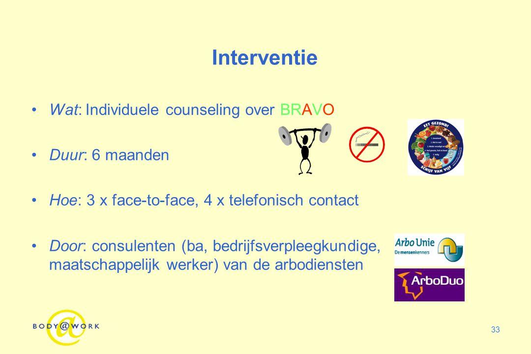 33 Interventie Wat: Individuele counseling over BRAVO Duur: 6 maanden Hoe: 3 x face-to-face, 4 x telefonisch contact Door: consulenten (ba, bedrijfsve
