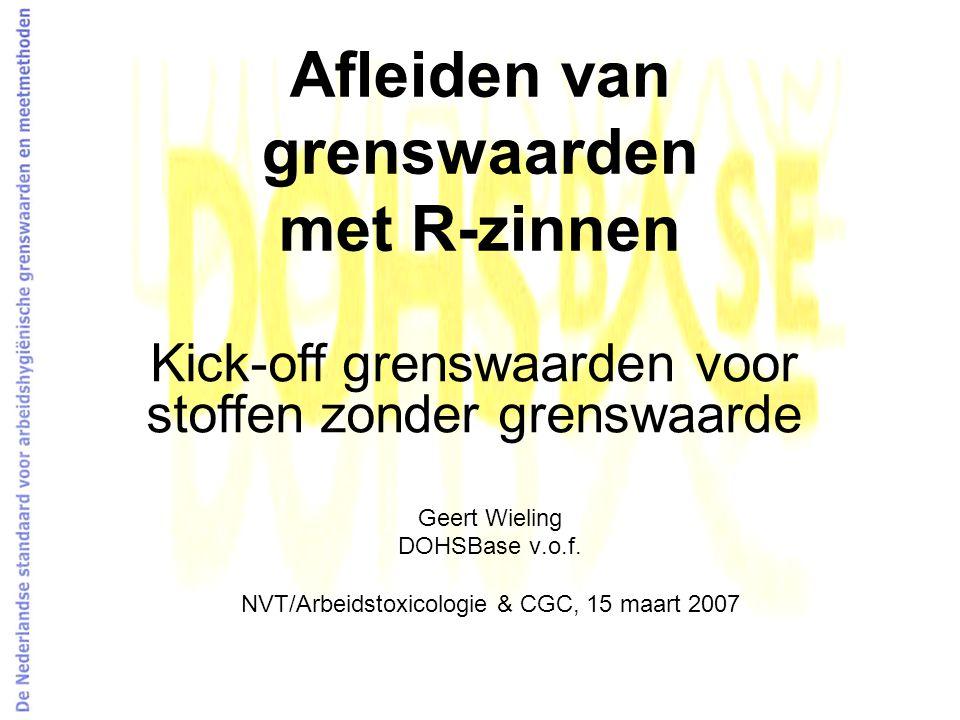 Afleiden van grenswaarden met R-zinnen Geert Wieling DOHSBase v.o.f. NVT/Arbeidstoxicologie & CGC, 15 maart 2007 Kick-off grenswaarden voor stoffen zo