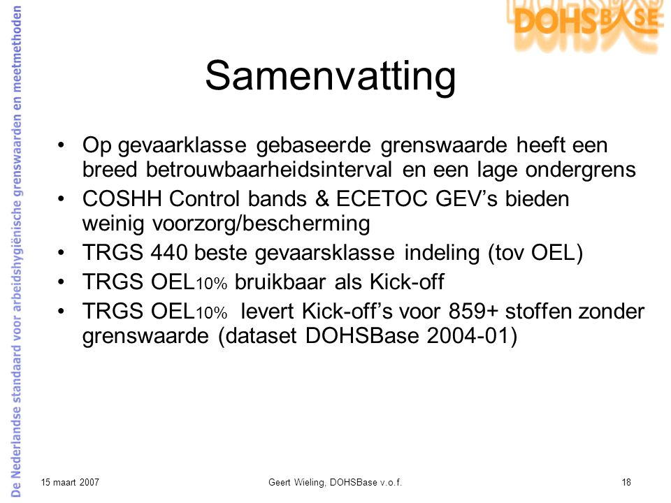 15 maart 2007Geert Wieling, DOHSBase v.o.f.18 Samenvatting Op gevaarklasse gebaseerde grenswaarde heeft een breed betrouwbaarheidsinterval en een lage