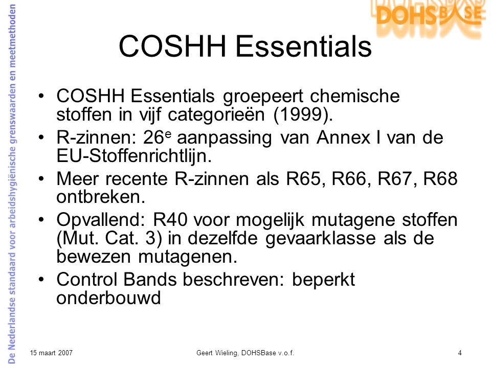 15 maart 2007Geert Wieling, DOHSBase v.o.f.5 COSHH Essentials: Control Bands Hazard Band R-zinnen Control Bands ppmmg/m 3 5 (E) R40 (Mut.Cat.