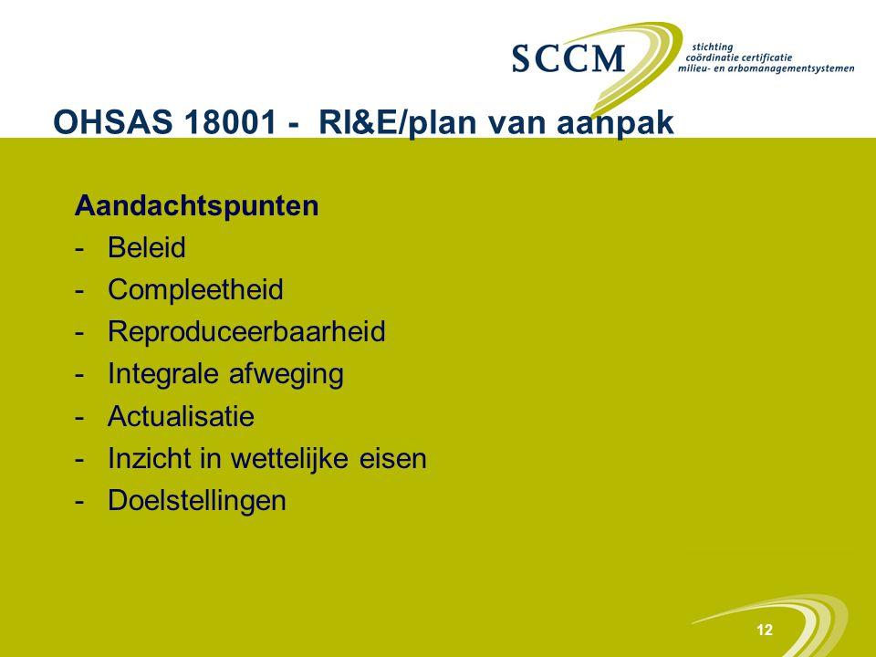 12 OHSAS 18001 - RI&E/plan van aanpak Aandachtspunten -Beleid -Compleetheid -Reproduceerbaarheid -Integrale afweging -Actualisatie -Inzicht in wetteli