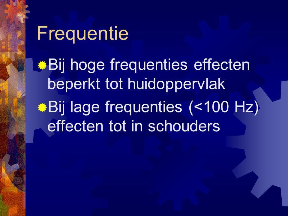 Frequentie  Bij hoge frequenties effecten beperkt tot huidoppervlak  Bij lage frequenties (<100 Hz) effecten tot in schouders