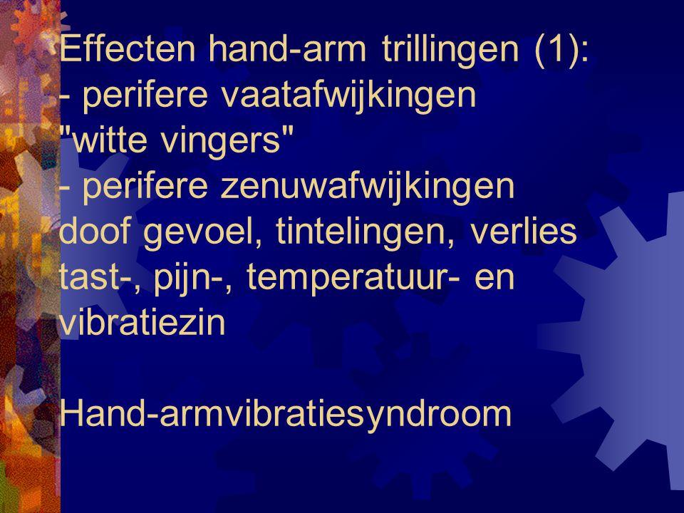 Effecten hand-arm trillingen (1): - perifere vaatafwijkingen witte vingers - perifere zenuwafwijkingen doof gevoel, tintelingen, verlies tast-, pijn-, temperatuur- en vibratiezin Hand-armvibratiesyndroom
