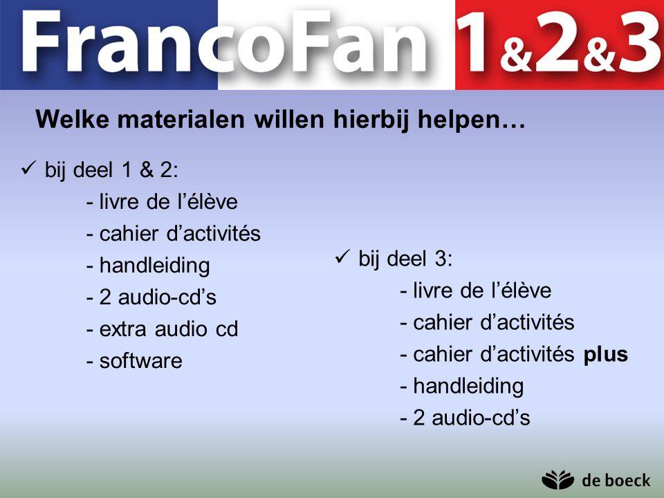 Welke materialen willen hierbij helpen… bij deel 1 & 2: - livre de l'élève - cahier d'activités - handleiding - 2 audio-cd's - extra audio cd - softwa