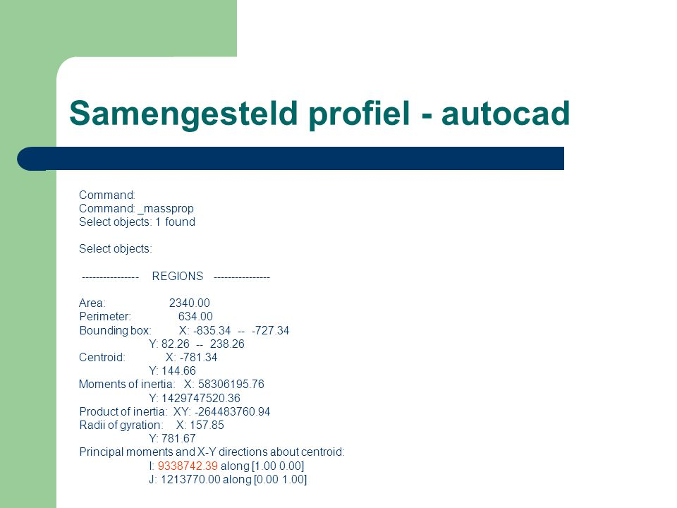Samengesteld profiel - autocad Command: Command: _massprop Select objects: 1 found Select objects: ---------------- REGIONS ---------------- Area: 2340.00 Perimeter: 634.00 Bounding box: X: -835.34 -- -727.34 Y: 82.26 -- 238.26 Centroid: X: -781.34 Y: 144.66 Moments of inertia: X: 58306195.76 Y: 1429747520.36 Product of inertia: XY: -264483760.94 Radii of gyration: X: 157.85 Y: 781.67 Principal moments and X-Y directions about centroid: I: 9338742.39 along [1.00 0.00] J: 1213770.00 along [0.00 1.00]