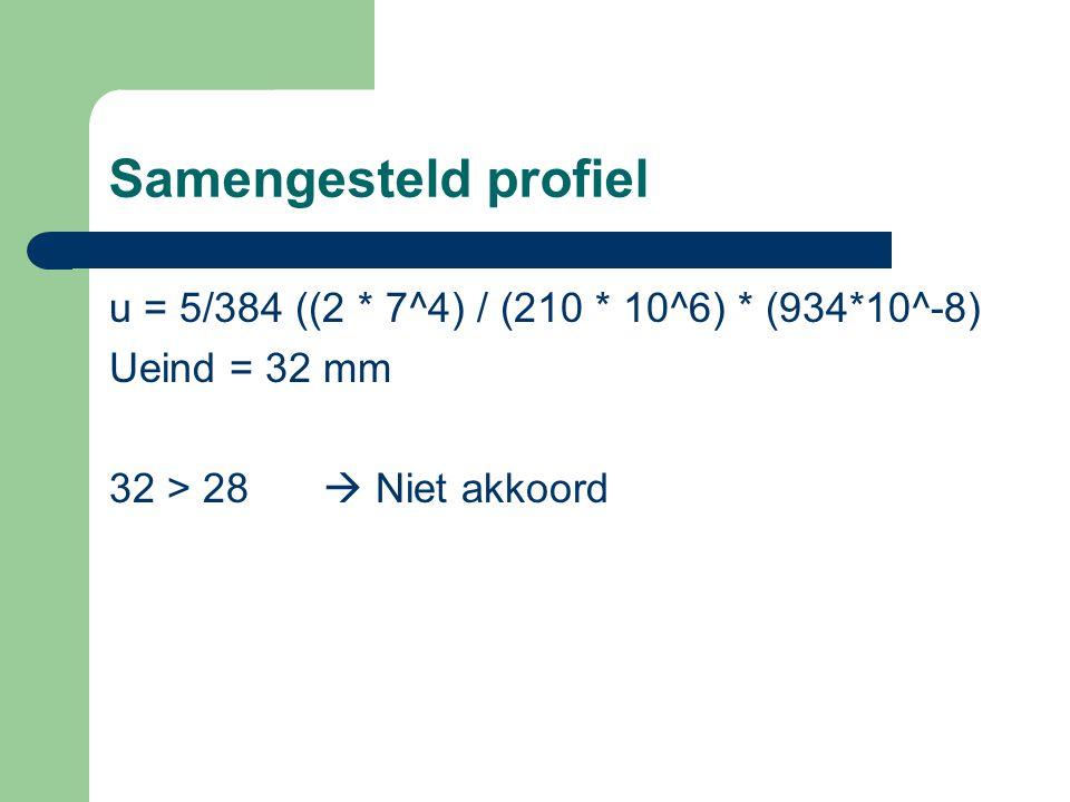 Samengesteld profiel u = 5/384 ((2 * 7^4) / (210 * 10^6) * (934*10^-8) Ueind = 32 mm 32 > 28  Niet akkoord