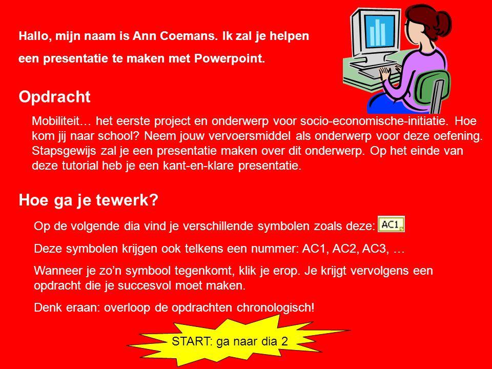 Hallo, mijn naam is Ann Coemans. Ik zal je helpen een presentatie te maken met Powerpoint. Hoe ga je tewerk? Op de volgende dia vind je verschillende