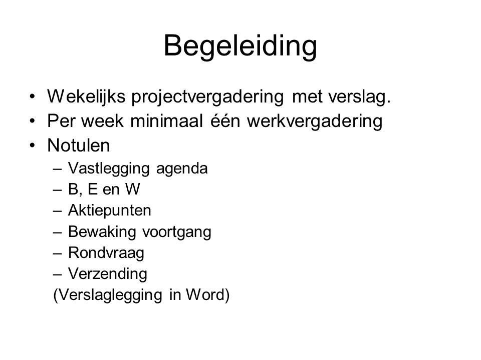 Begeleiding Wekelijks projectvergadering met verslag. Per week minimaal één werkvergadering Notulen –Vastlegging agenda –B, E en W –Aktiepunten –Bewak