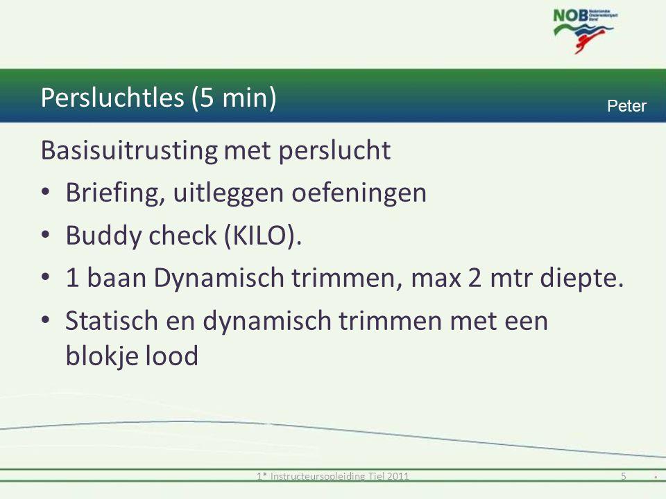 Persluchtles (5 min) 5 Peter Basisuitrusting met perslucht Briefing, uitleggen oefeningen Buddy check (KILO).