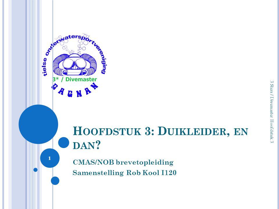 H OOFDSTUK 3: D UIKLEIDER, EN DAN ? CMAS/NOB brevetopleiding Samenstelling Rob Kool I120 1 3 Sters / Divemaster Hoofdstuk 3