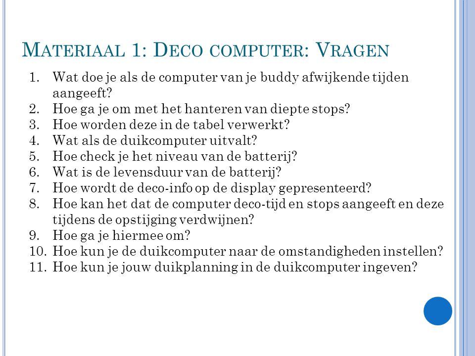 M ATERIAAL 1: D ECO COMPUTER : V RAGEN 1.Wat doe je als de computer van je buddy afwijkende tijden aangeeft? 2.Hoe ga je om met het hanteren van diept