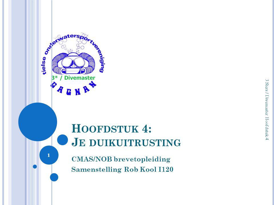 H OOFDSTUK 4: J E DUIKUITRUSTING CMAS/NOB brevetopleiding Samenstelling Rob Kool I120 1 3 Sters / Divemaster Hoofdstuk 4