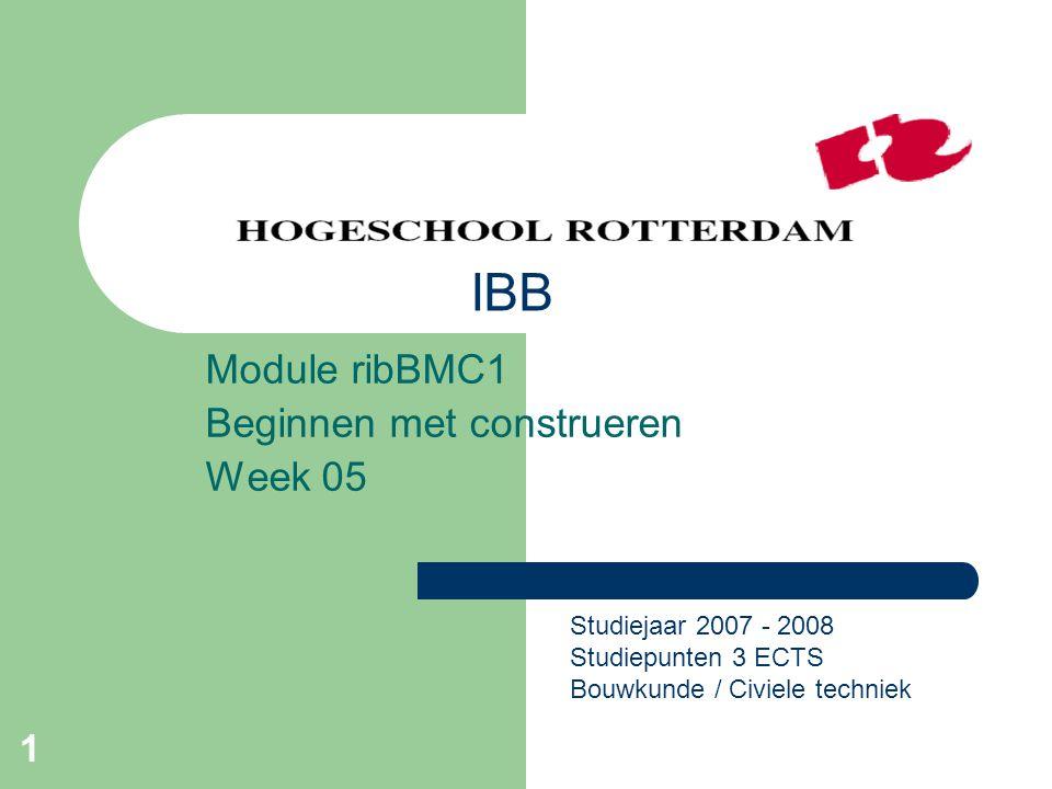 1 Module ribBMC1 Beginnen met construeren Week 05 Studiejaar 2007 - 2008 Studiepunten 3 ECTS Bouwkunde / Civiele techniek IBB