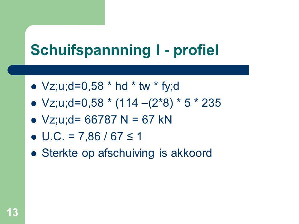 13 Schuifspannning I - profiel Vz;u;d=0,58 * hd * tw * fy;d Vz;u;d=0,58 * (114 –(2*8) * 5 * 235 Vz;u;d= 66787 N = 67 kN U.C. = 7,86 / 67 ≤ 1 Sterkte o