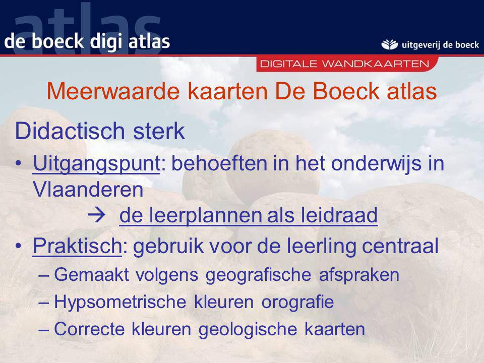 Meerwaarde kaarten De Boeck atlas Didactisch sterk Uitgangspunt: behoeften in het onderwijs in Vlaanderen  de leerplannen als leidraad Praktisch: geb