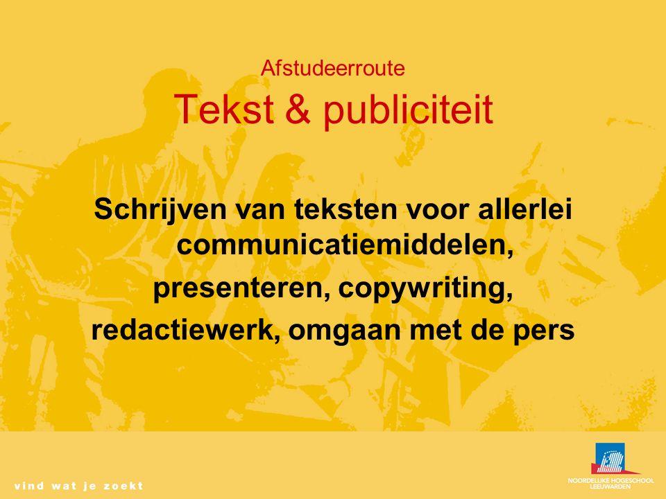 Afstudeerroute Tekst & publiciteit Schrijven van teksten voor allerlei communicatiemiddelen, presenteren, copywriting, redactiewerk, omgaan met de pers