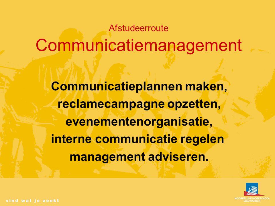Afstudeerroute Communicatiemanagement Communicatieplannen maken, reclamecampagne opzetten, evenementenorganisatie, interne communicatie regelen management adviseren.
