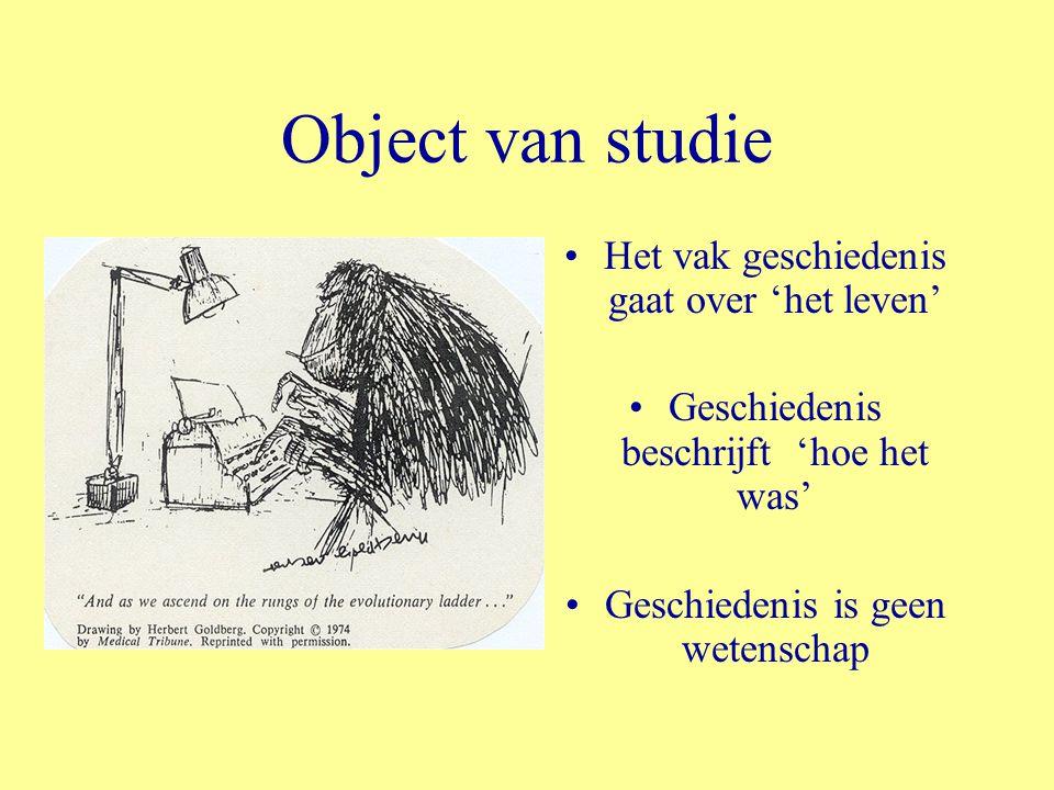 Object van studie Het vak geschiedenis gaat over 'het leven' Geschiedenis beschrijft 'hoe het was' Geschiedenis is geen wetenschap