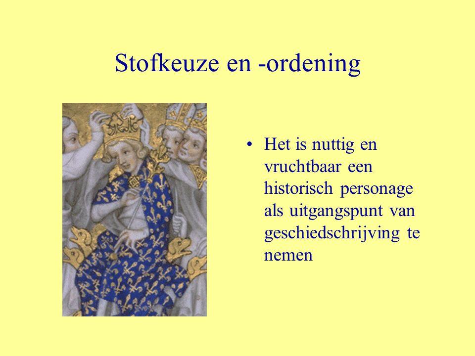 Stofkeuze en -ordening Het is nuttig en vruchtbaar een historisch personage als uitgangspunt van geschiedschrijving te nemen