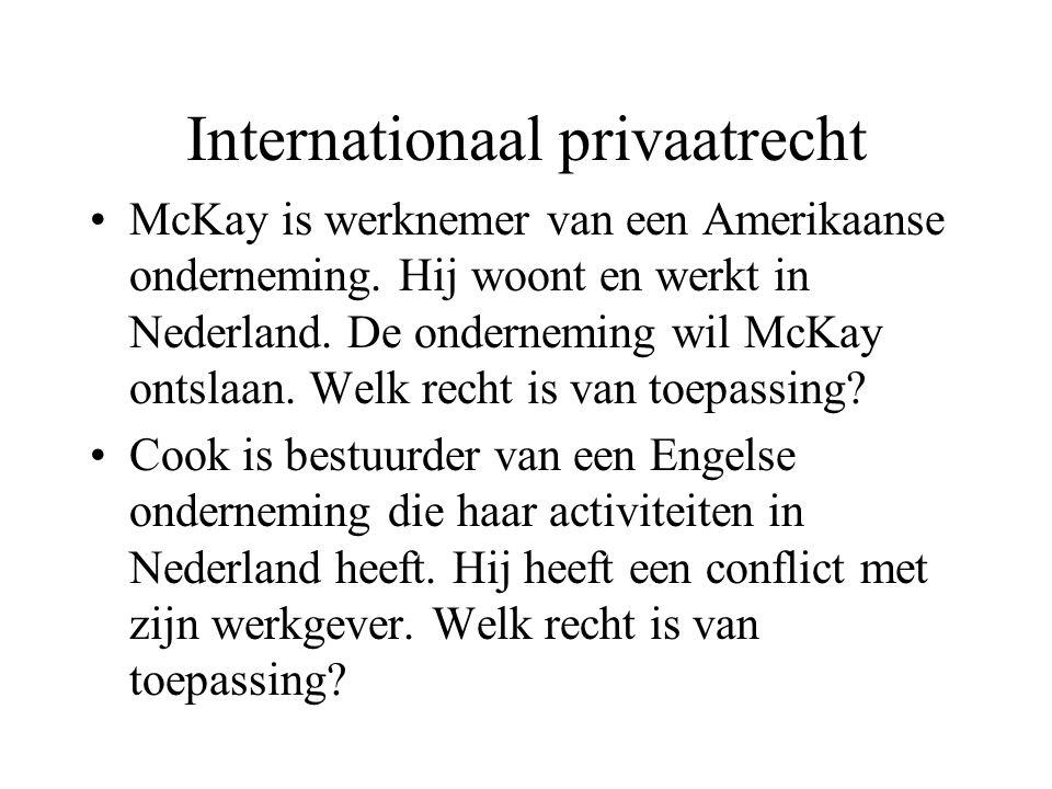 Internationaal privaatrecht McKay is werknemer van een Amerikaanse onderneming. Hij woont en werkt in Nederland. De onderneming wil McKay ontslaan. We