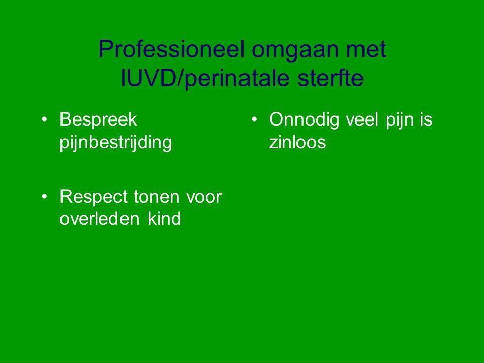 Professioneel omgaan met IUVD/perinatale sterfte Bespreek pijnbestrijding Respect tonen voor overleden kind Onnodig veel pijn is zinloos