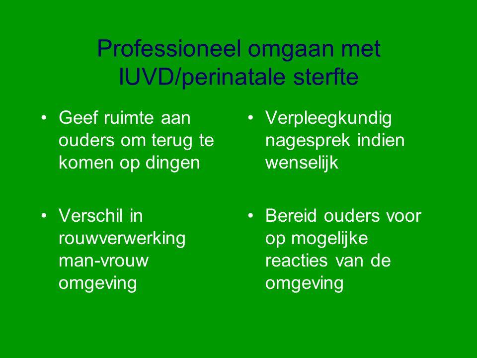 Professioneel omgaan met IUVD/perinatale sterfte Geef ruimte aan ouders om terug te komen op dingen Verschil in rouwverwerking man-vrouw omgeving Verp