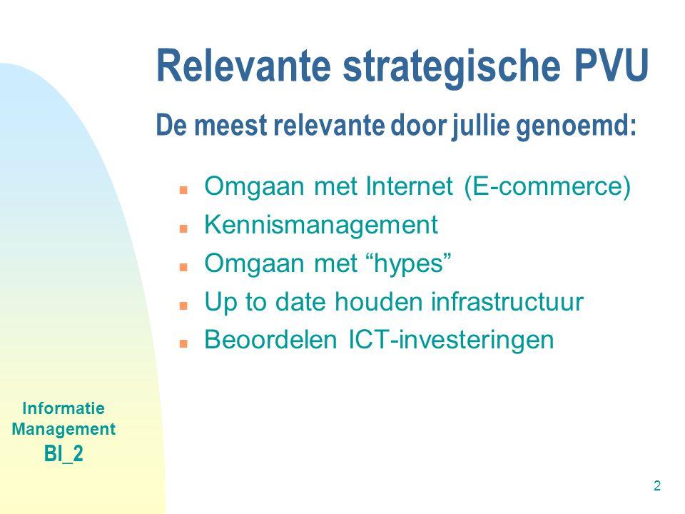 Informatie Management BI_2 2 Relevante strategische PVU De meest relevante door jullie genoemd: n Omgaan met Internet (E-commerce) n Kennismanagement n Omgaan met hypes n Up to date houden infrastructuur n Beoordelen ICT-investeringen