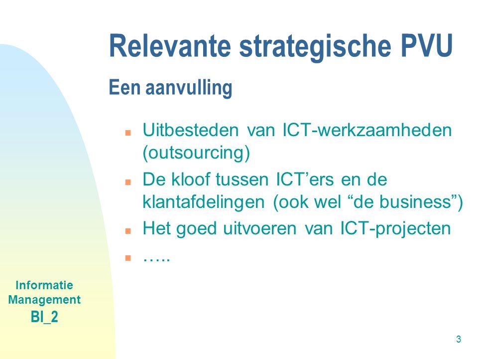 Informatie Management BI_2 3 Relevante strategische PVU Een aanvulling n Uitbesteden van ICT-werkzaamheden (outsourcing) n De kloof tussen ICT'ers en de klantafdelingen (ook wel de business ) n Het goed uitvoeren van ICT-projecten n …..