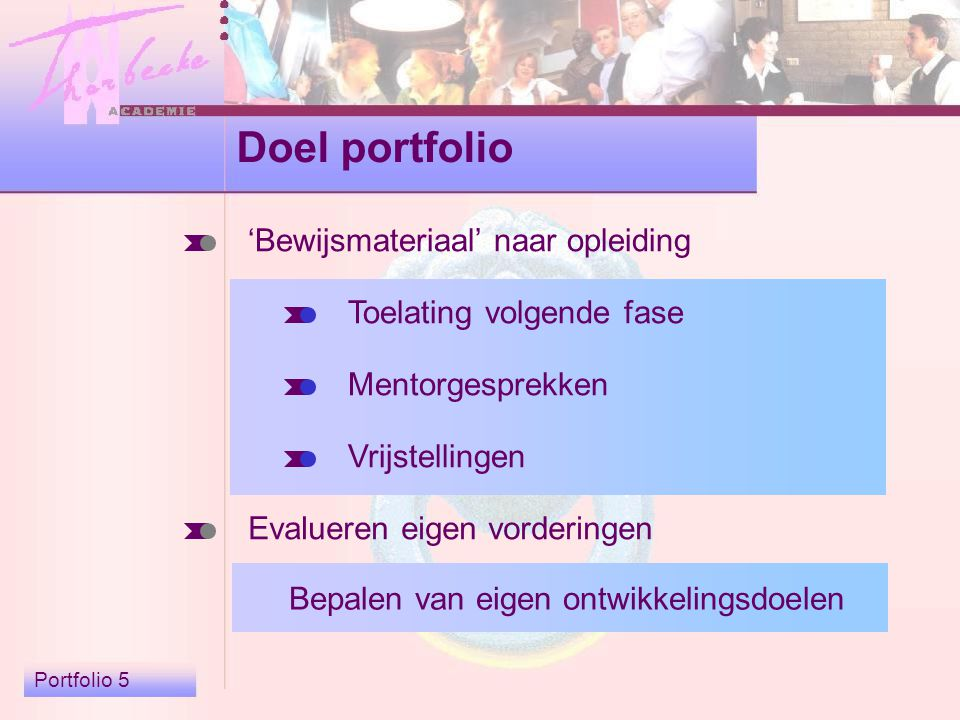 Portfolio 5 Doel portfolio 'Bewijsmateriaal' naar opleiding Evalueren eigen vorderingen Toelating volgende fase Mentorgesprekken Vrijstellingen Bepalen van eigen ontwikkelingsdoelen