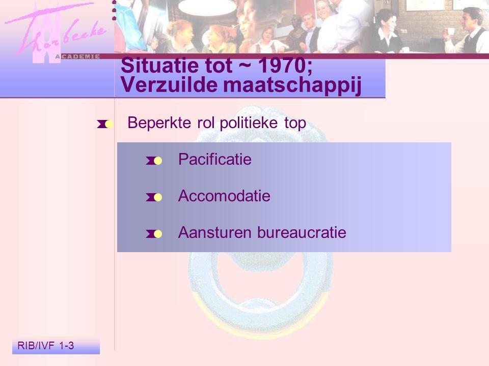 RIB/IVF 1-3 Situatie tot ~ 1970; Verzuilde maatschappij Beperkte rol politieke top Pacificatie Accomodatie Aansturen bureaucratie