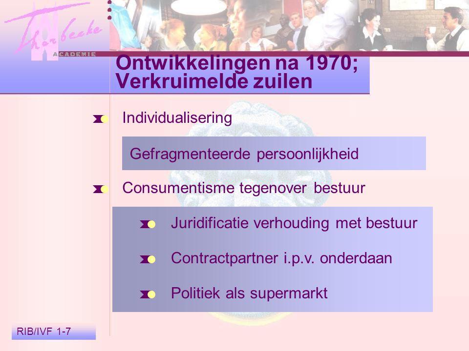 RIB/IVF 1-7 Ontwikkelingen na 1970; Verkruimelde zuilen Individualisering Gefragmenteerde persoonlijkheid Consumentisme tegenover bestuur Juridificatie verhouding met bestuur Contractpartner i.p.v.