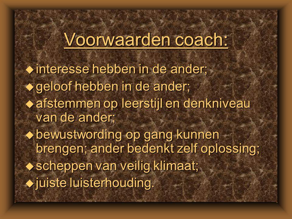 Voorwaarden coach: u interesse hebben in de ander; u geloof hebben in de ander; u afstemmen op leerstijl en denkniveau van de ander; u bewustwording op gang kunnen brengen; ander bedenkt zelf oplossing; u scheppen van veilig klimaat; u juiste luisterhouding.