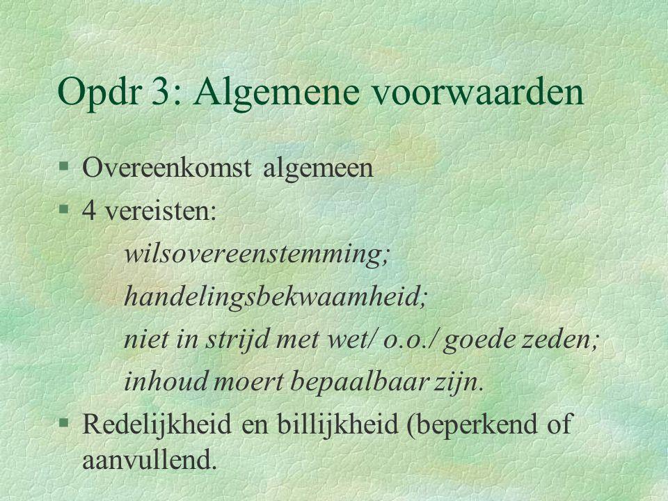 Opdr 3: Algemene voorwaarden §Overeenkomst algemeen §4 vereisten: wilsovereenstemming; handelingsbekwaamheid; niet in strijd met wet/ o.o./ goede zeden; inhoud moert bepaalbaar zijn.