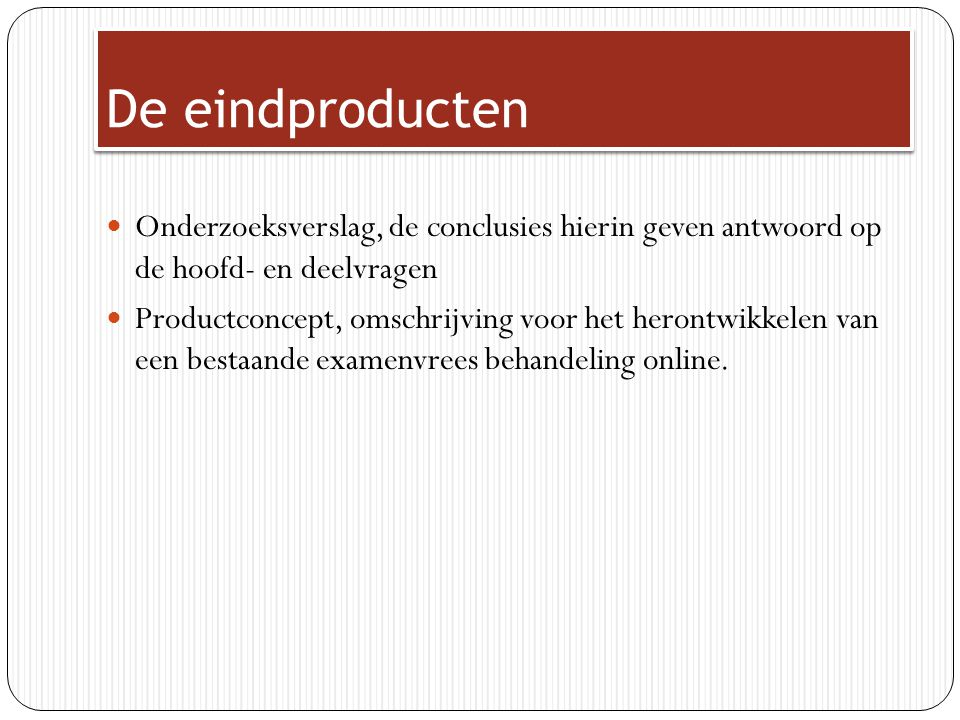 De eindproducten Onderzoeksverslag, de conclusies hierin geven antwoord op de hoofd- en deelvragen Productconcept, omschrijving voor het herontwikkele