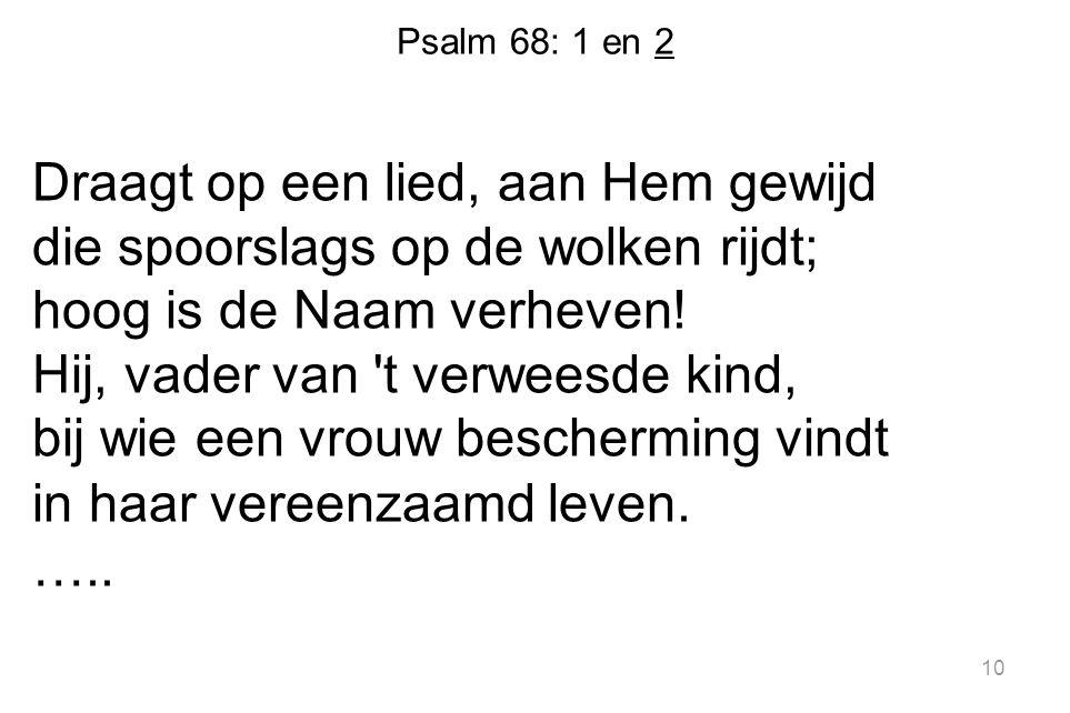 Psalm 68: 1 en 2 Draagt op een lied, aan Hem gewijd die spoorslags op de wolken rijdt; hoog is de Naam verheven! Hij, vader van 't verweesde kind, bij