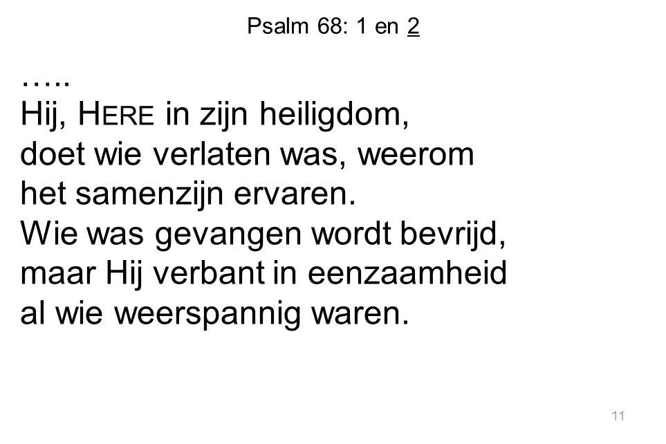 Psalm 68: 1 en 2 ….. Hij, H ERE in zijn heiligdom, doet wie verlaten was, weerom het samenzijn ervaren. Wie was gevangen wordt bevrijd, maar Hij verba