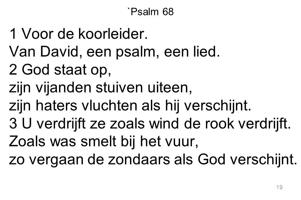 `Psalm 68 1 Voor de koorleider. Van David, een psalm, een lied. 2 God staat op, zijn vijanden stuiven uiteen, zijn haters vluchten als hij verschijnt.