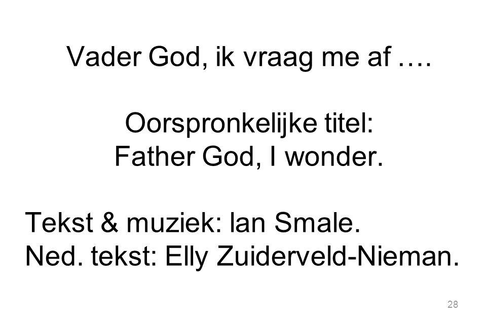 28 Vader God, ik vraag me af …. Oorspronkelijke titel: Father God, I wonder. Tekst & muziek: lan Smale. Ned. tekst: Elly Zuiderveld-Nieman.