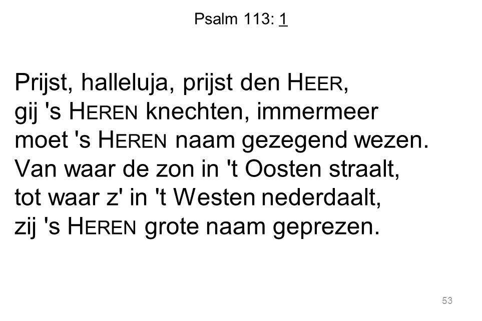 Psalm 113: 1 Prijst, halleluja, prijst den H EER, gij 's H EREN knechten, immermeer moet 's H EREN naam gezegend wezen. Van waar de zon in 't Oosten s