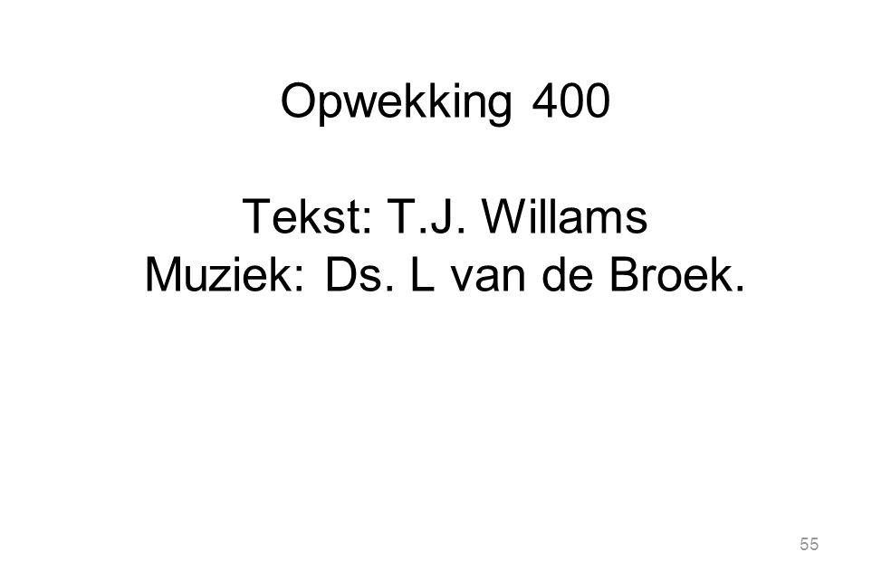 55 Opwekking 400 Tekst: T.J. Willams Muziek: Ds. L van de Broek.