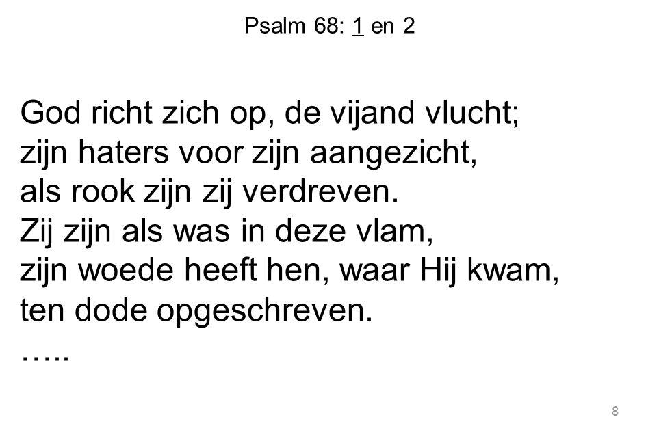 Psalm 68: 1 en 2 God richt zich op, de vijand vlucht; zijn haters voor zijn aangezicht, als rook zijn zij verdreven. Zij zijn als was in deze vlam, zi